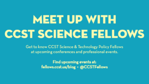 "The banner reads ""Meet up with C C S T Science Fellows. Get to know CCST Science & Technology Policy Fellows at upcoming conferences and professional events."""